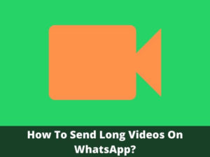 How To Send Long Videos On WhatsApp